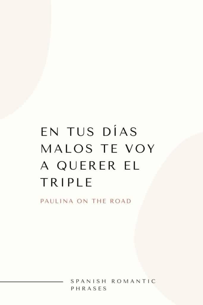 romantic spanish phrases (6), En tus días malos te voy a querer el triple
