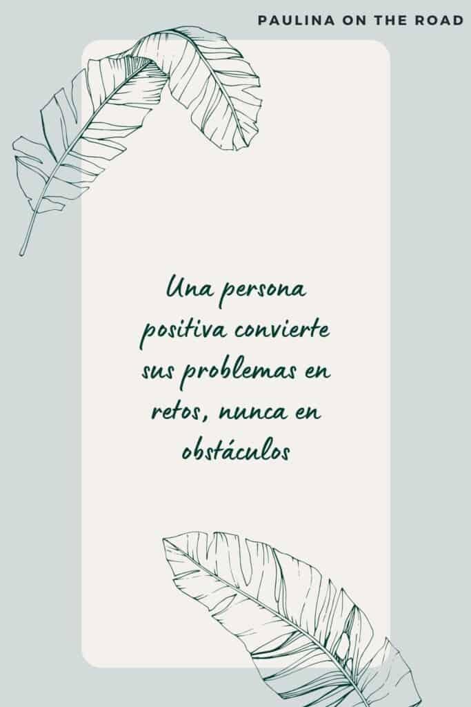 Una persona positiva convierte sus problemas en retos, nunca en obstáculos
