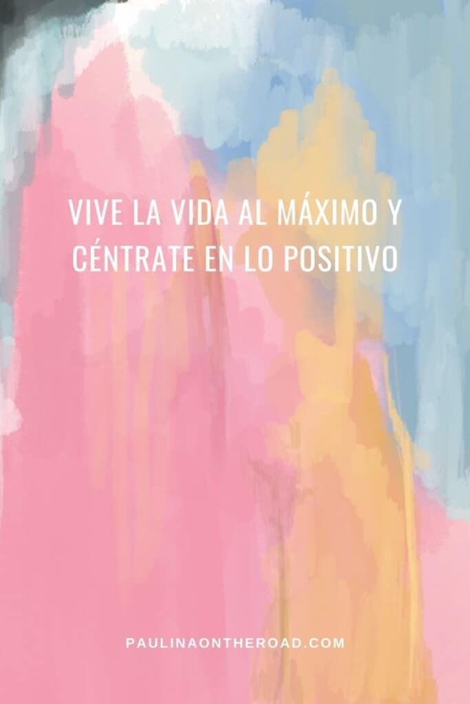 Vive la vida al máximo y céntrate en lo positivo